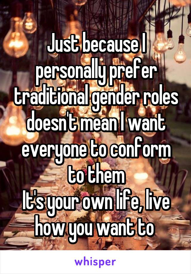 Just because I personally prefer traditional gender roles doesn't mean I want everyone to conform to them It's your own life, live how you want to