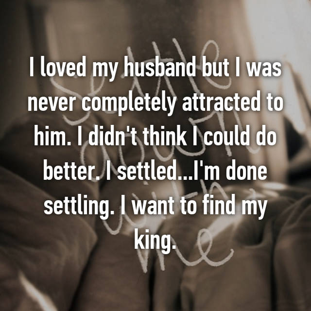 I loved my husband but I was never completely attracted to him. I didn't think I could do better. I settled...I'm done settling. I want to find my king.