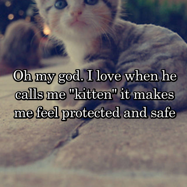 "Oh my god. I love when he calls me ""kitten"" it makes me feel protected and safe"