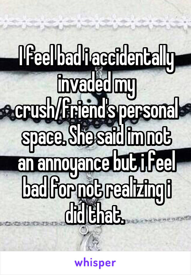 My crush invades my personal space