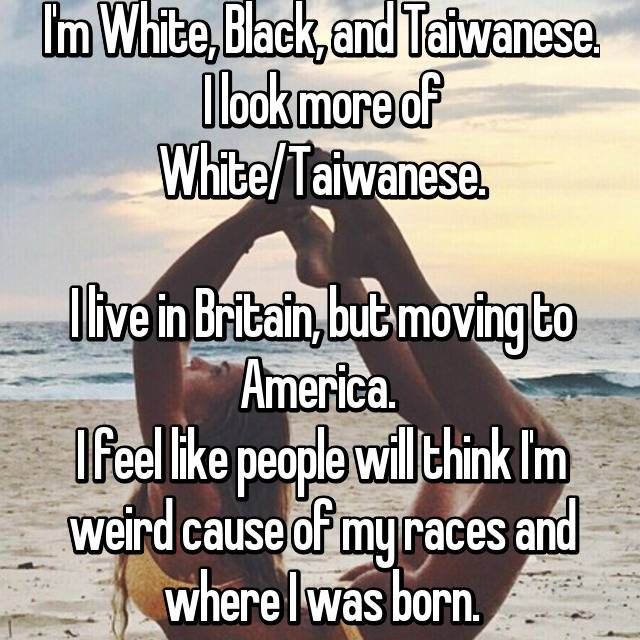 I'm White, Black, and Taiwanese. I look more of White/Taiwanese.  I live in Britain, but moving to America.  I feel like people will think I'm weird cause of my races and where I was born.