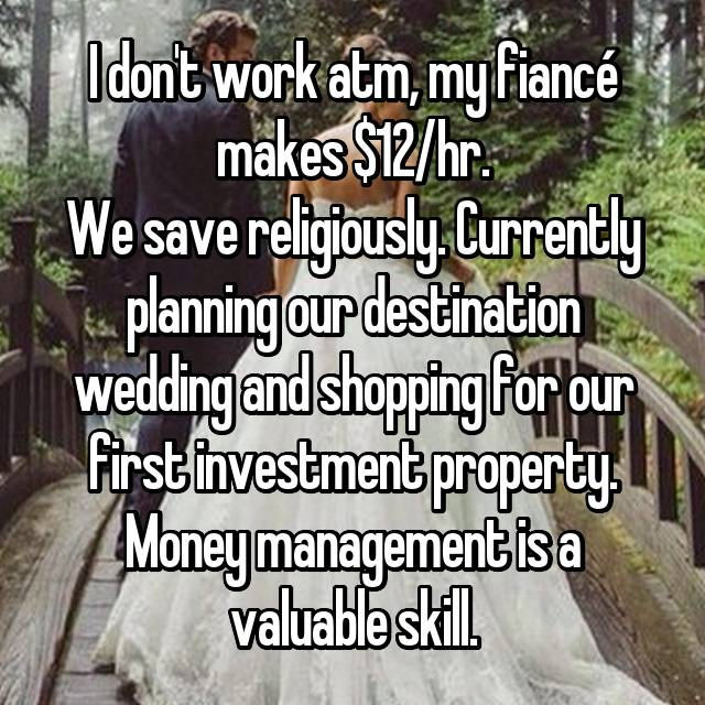 I don't work atm, my fiancé makes $12/hr. We save religiously. Currently planning our destination wedding and shopping for our first investment property. Money management is a valuable skill.