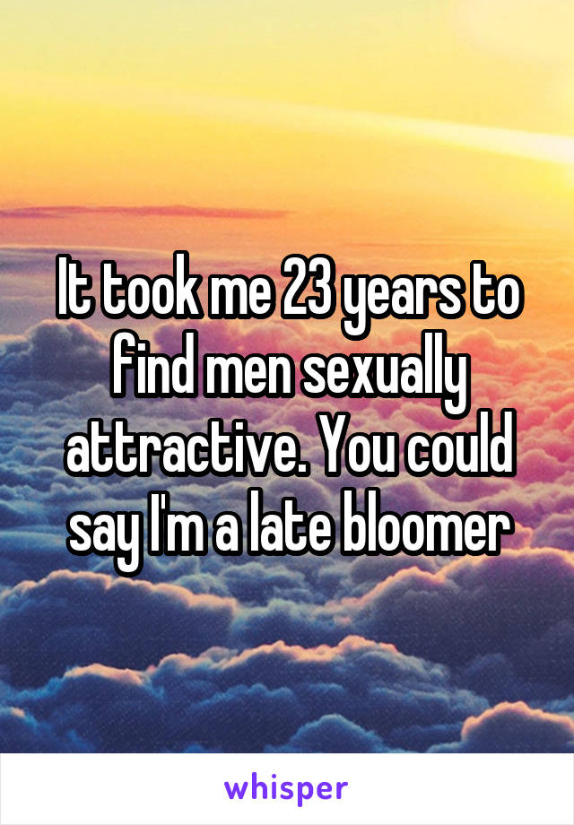 It took me 23 years to find men sexually attractive. You could say I'm a late bloomer