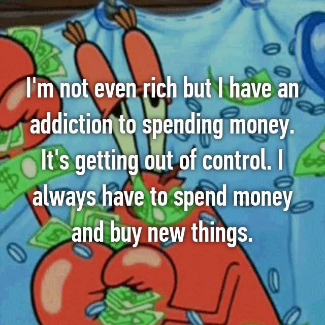 I'm not even rich but I have an addiction to spending money. It's getting out of control. I always have to spend money and buy new things.