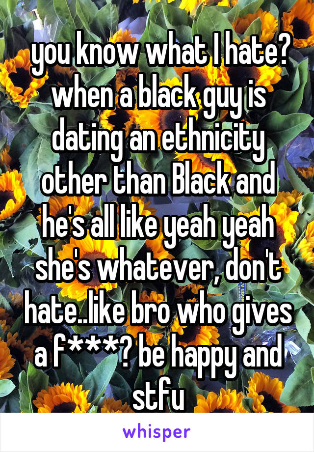 you know what I hate? when a black guy is dating an ethnicity other than Black and he's all like yeah yeah she's whatever, don't hate..like bro who gives a f***? be happy and stfu