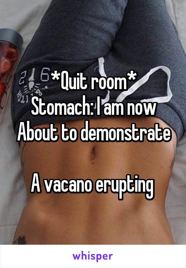 *Quit room* Stomach: I am now About to demonstrate  A vacano erupting