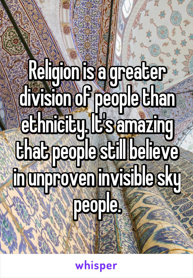 Religion is a greater division of people than ethnicity. It's amazing that people still believe in unproven invisible sky people.