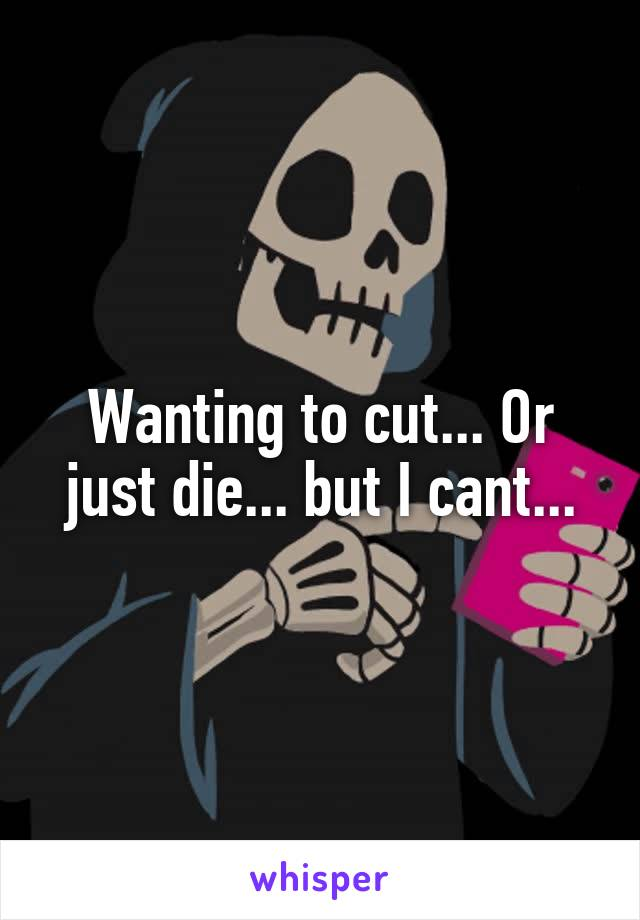 Wanting to cut... Or just die... but I cant...