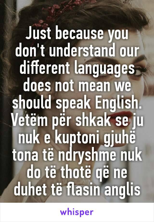 Just because you don't understand our different languages does not mean we should speak English. Vetëm për shkak se ju nuk e kuptoni gjuhë tona të ndryshme nuk do të thotë që ne duhet të flasin anglis