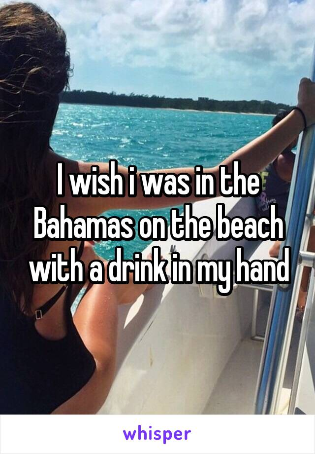 I wish i was in the Bahamas on the beach with a drink in my hand