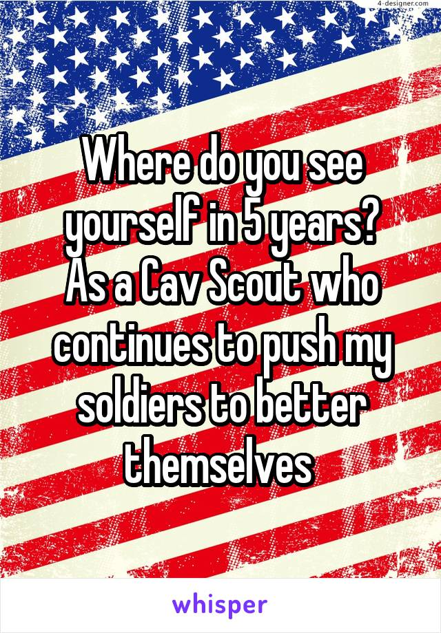 Where do you see yourself in 5 years? As a Cav Scout who continues to push my soldiers to better themselves