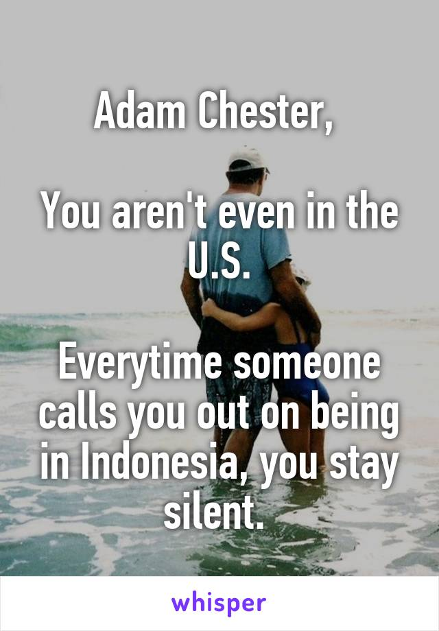 Adam Chester,   You aren't even in the U.S.  Everytime someone calls you out on being in Indonesia, you stay silent.