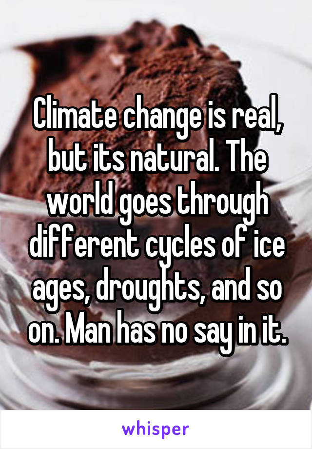 Climate change is real, but its natural. The world goes through different cycles of ice ages, droughts, and so on. Man has no say in it.
