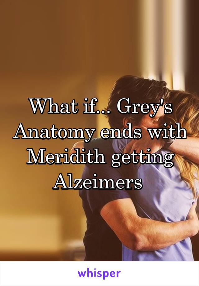 What if... Grey's Anatomy ends with Meridith getting Alzeimers