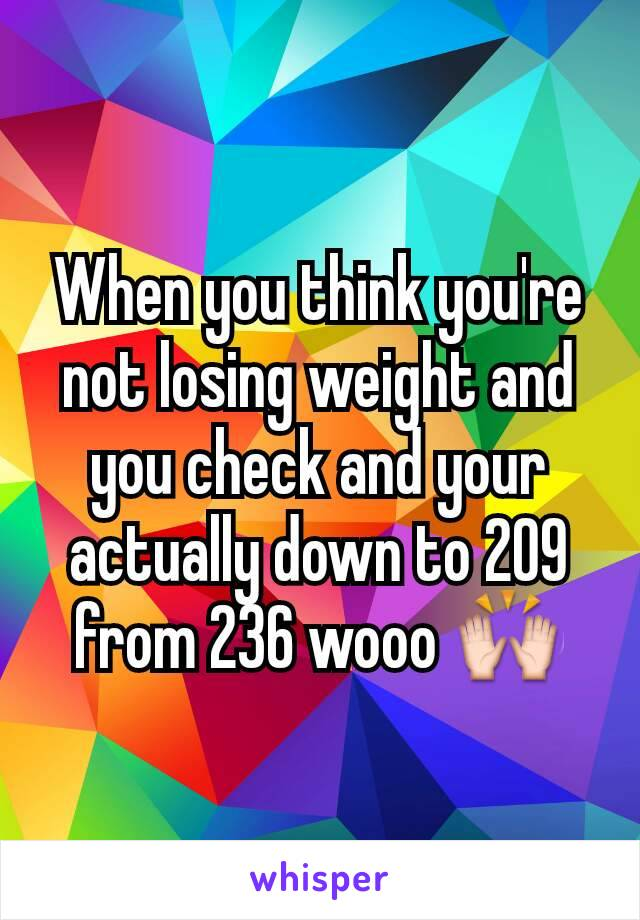When you think you're not losing weight and you check and your actually down to 209 from 236 wooo 🙌