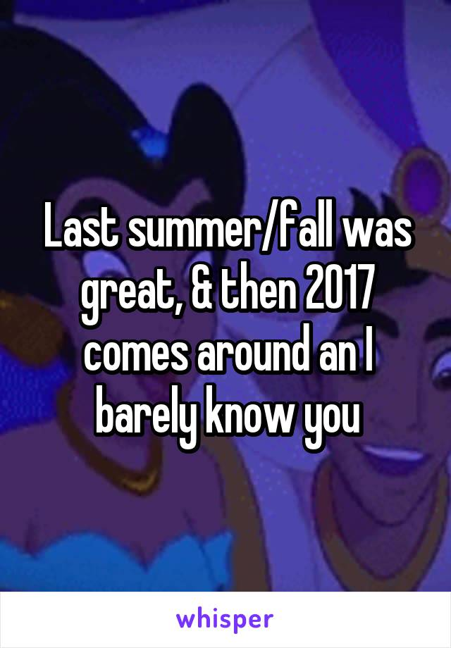 Last summer/fall was great, & then 2017 comes around an I barely know you