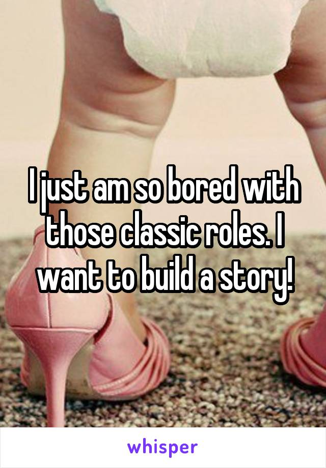 I just am so bored with those classic roles. I want to build a story!