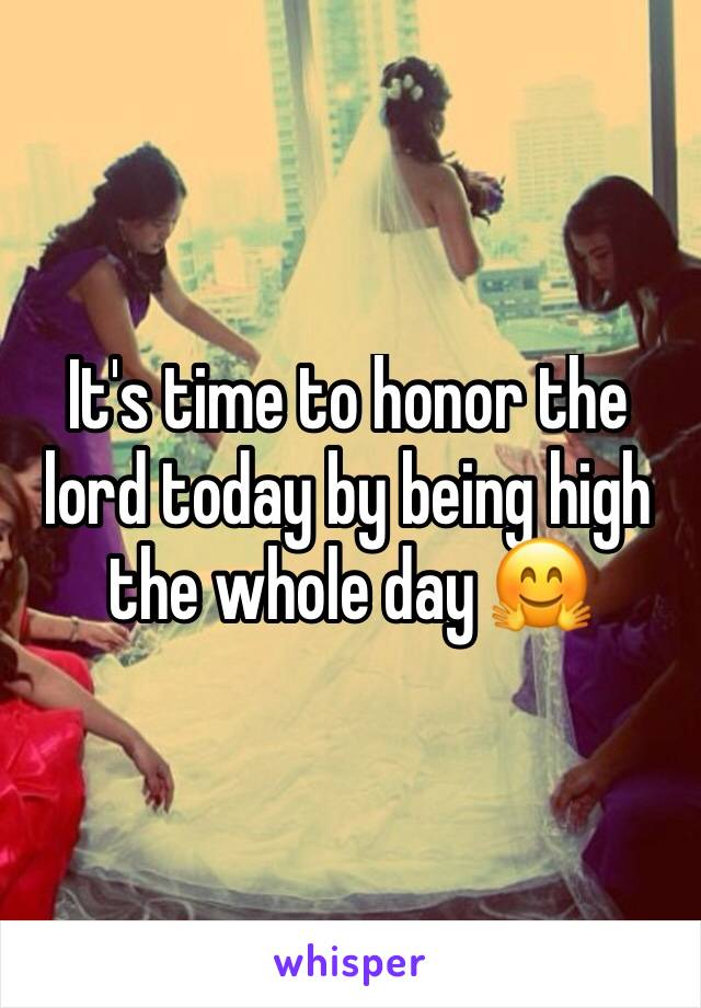 It's time to honor the lord today by being high the whole day 🤗