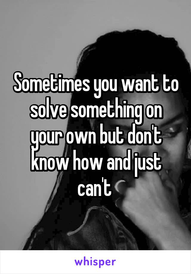 Sometimes you want to solve something on your own but don't know how and just can't