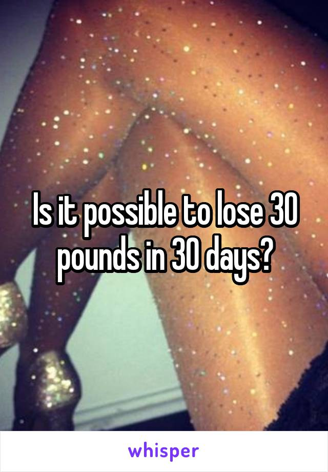 Is it possible to lose 30 pounds in 30 days?