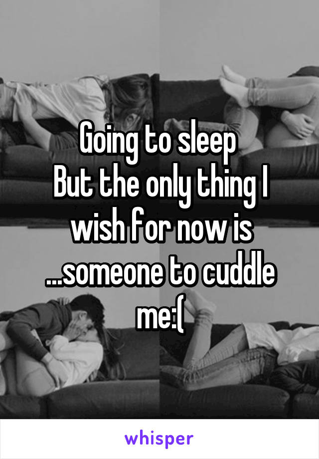 Going to sleep  But the only thing I wish for now is ...someone to cuddle me:(
