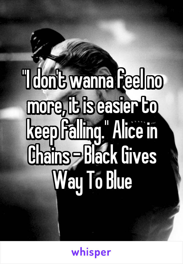 """""""I don't wanna feel no more, it is easier to keep falling."""" Alice in Chains - Black Gives Way To Blue"""