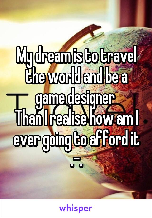 My dream is to travel the world and be a game designer  Than I realise how am I ever going to afford it .-.