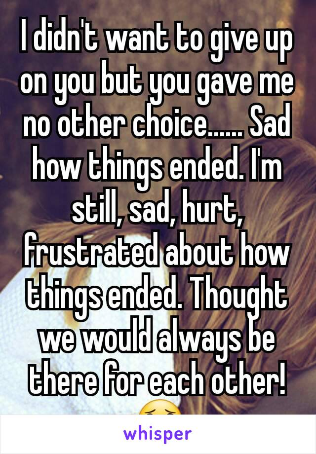 I didn't want to give up on you but you gave me no other choice...... Sad how things ended. I'm still, sad, hurt, frustrated about how things ended. Thought we would always be there for each other!😟