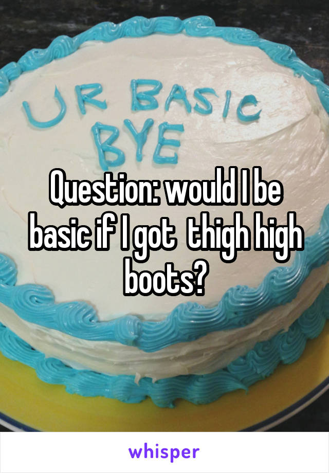 Question: would I be basic if I got  thigh high boots?