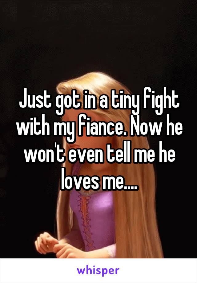 Just got in a tiny fight with my fiance. Now he won't even tell me he loves me....