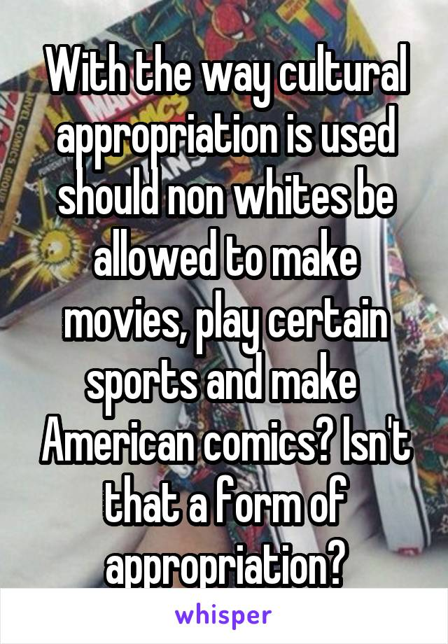 With the way cultural appropriation is used should non whites be allowed to make movies, play certain sports and make  American comics? Isn't that a form of appropriation?