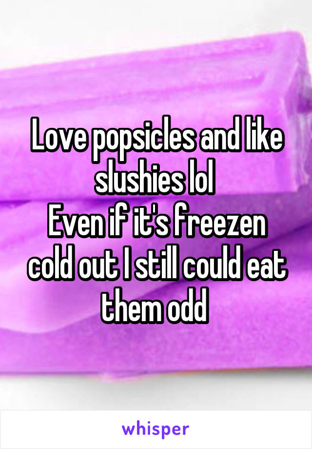 Love popsicles and like slushies lol  Even if it's freezen cold out I still could eat them odd