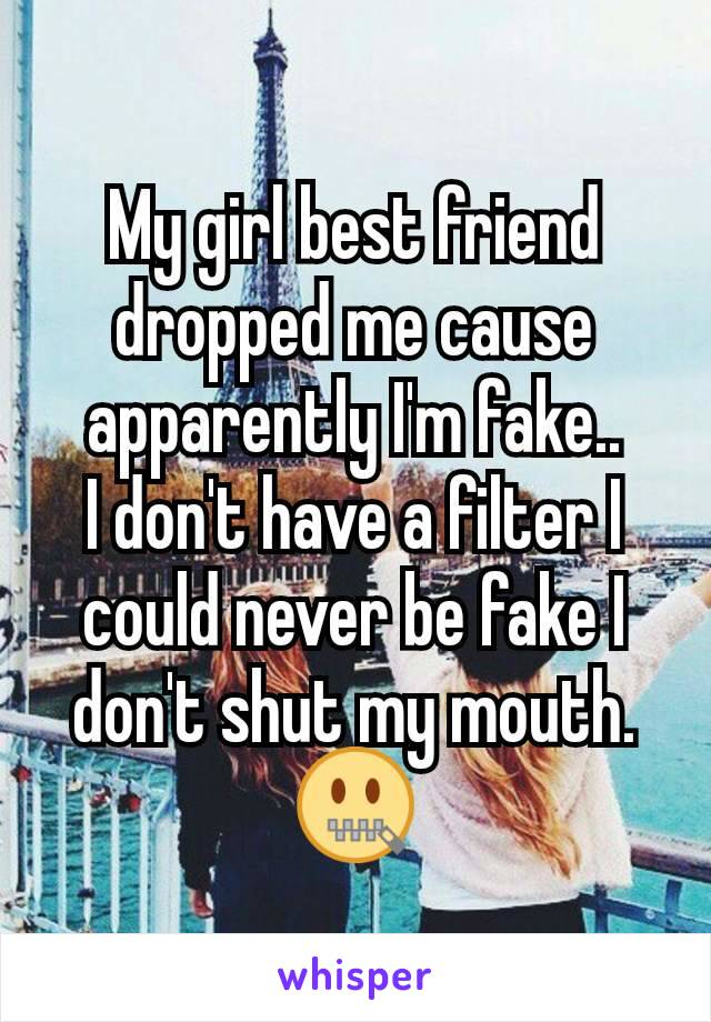 My girl best friend dropped me cause apparently I'm fake.. I don't have a filter I could never be fake I don't shut my mouth. 🤐