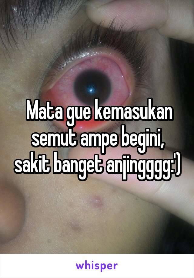 Mata gue kemasukan semut ampe begini, sakit banget anjingggg:')