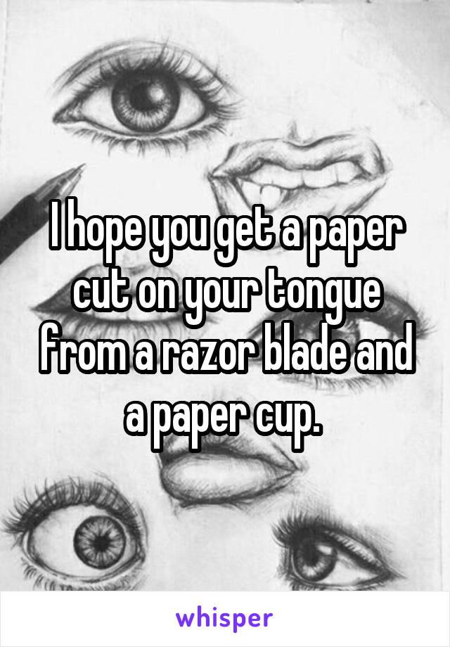I hope you get a paper cut on your tongue from a razor blade and a paper cup.