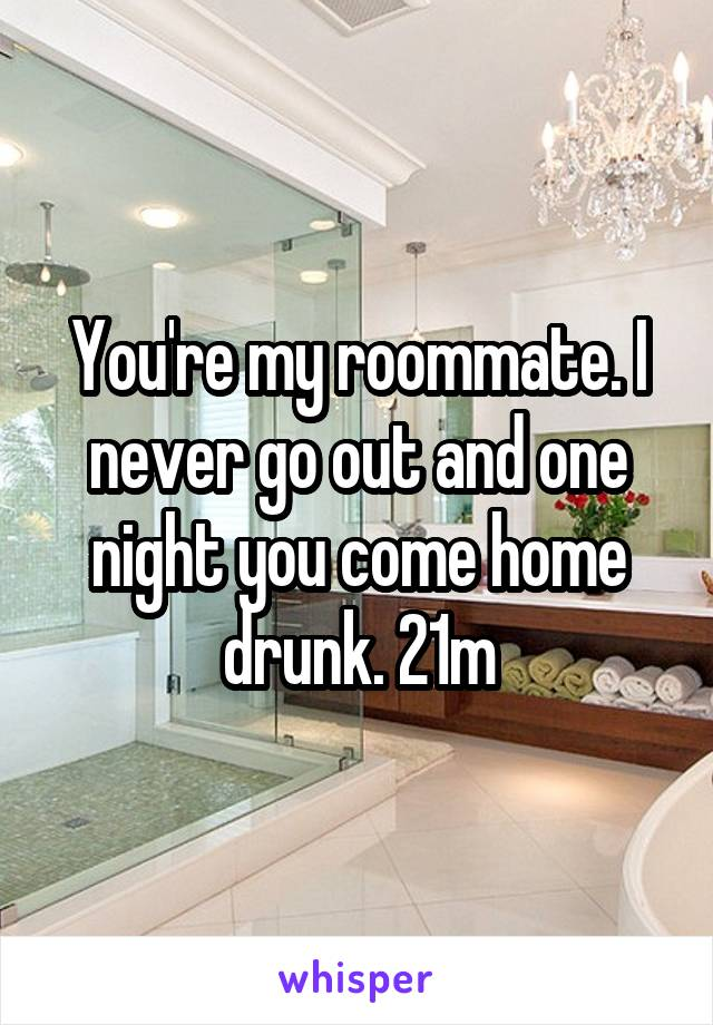 You're my roommate. I never go out and one night you come home drunk. 21m
