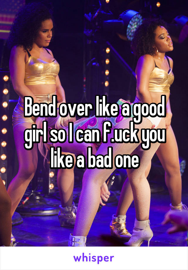 Bend over like a good girl so I can f.uck you like a bad one
