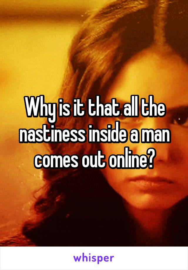 Why is it that all the nastiness inside a man comes out online?