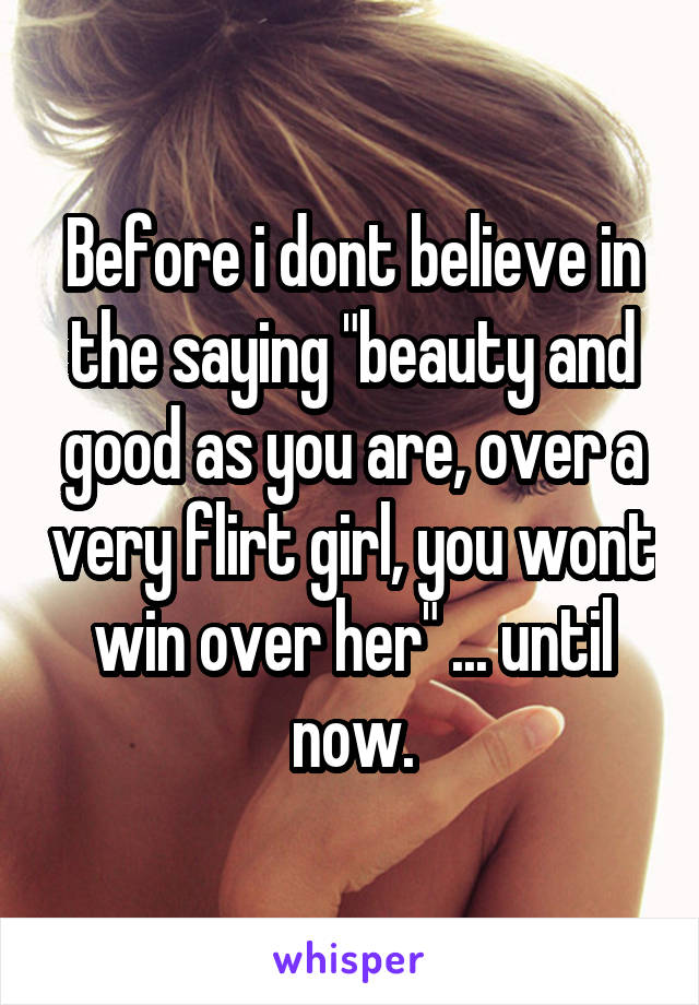 """Before i dont believe in the saying """"beauty and good as you are, over a very flirt girl, you wont win over her"""" ... until now."""