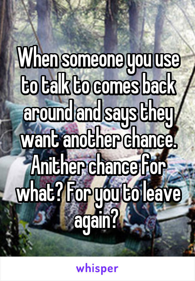When someone you use to talk to comes back around and says they want another chance. Anither chance for what? For you to leave again?