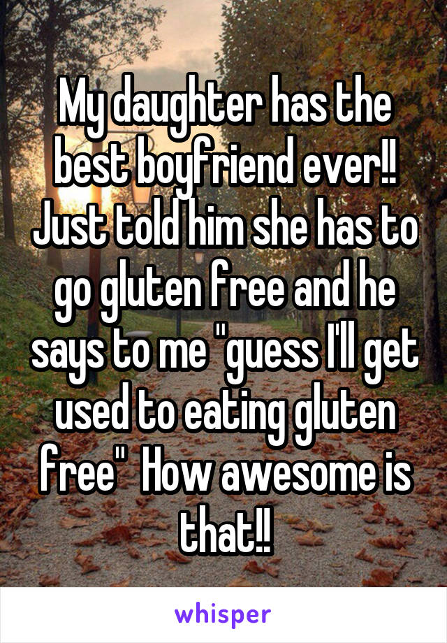 """My daughter has the best boyfriend ever!! Just told him she has to go gluten free and he says to me """"guess I'll get used to eating gluten free""""  How awesome is that!!"""