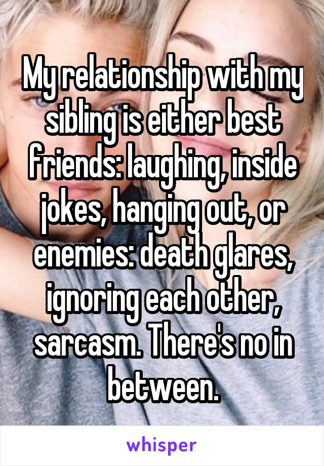 My relationship with my sibling is either best friends: laughing, inside jokes, hanging out, or enemies: death glares, ignoring each other, sarcasm. There's no in between.