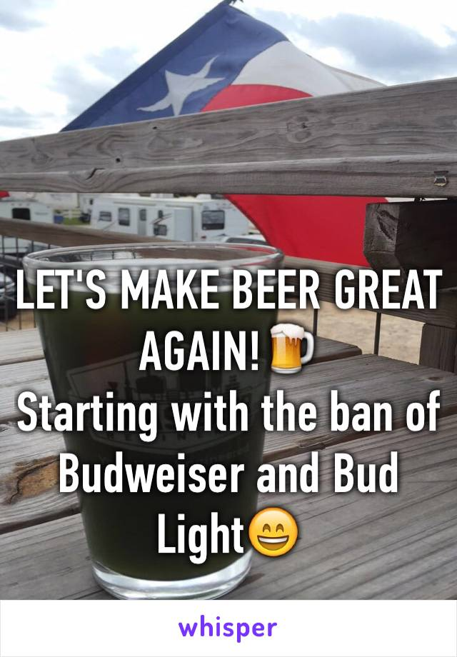 LET'S MAKE BEER GREAT AGAIN!🍺 Starting with the ban of Budweiser and Bud Light😄