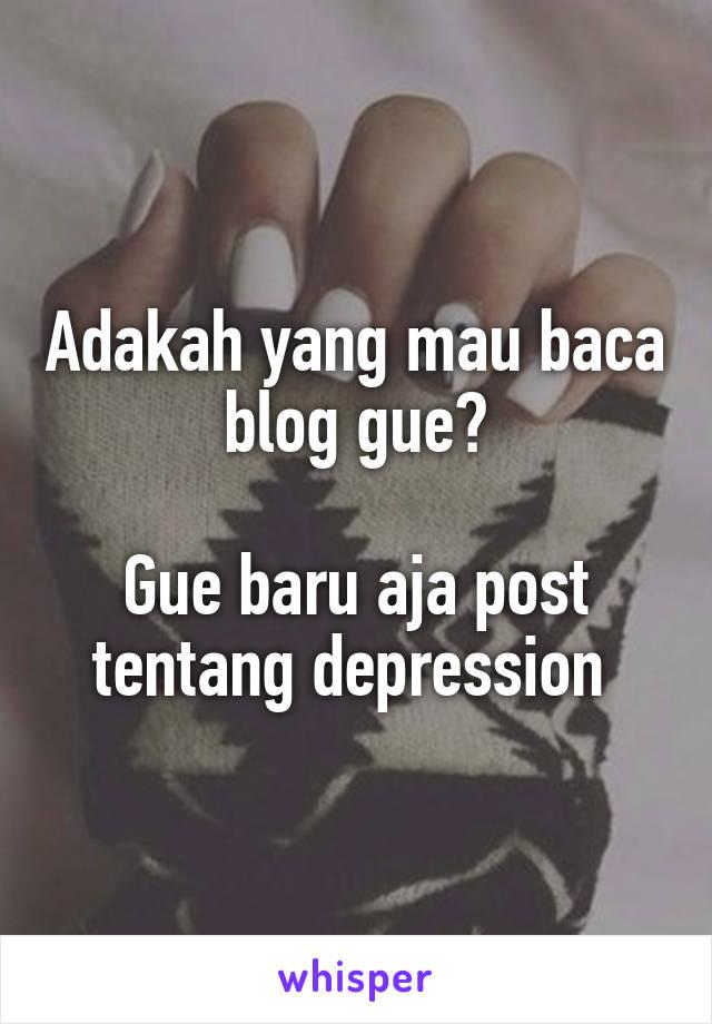 Adakah yang mau baca blog gue?  Gue baru aja post tentang depression