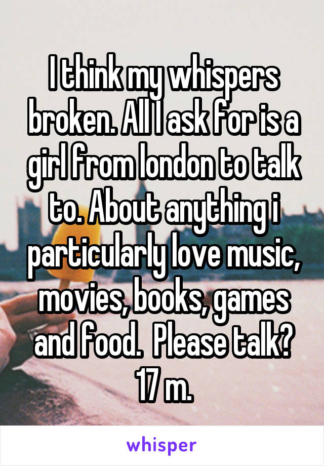 I think my whispers broken. All I ask for is a girl from london to talk to. About anything i particularly love music, movies, books, games and food.  Please talk? 17 m.