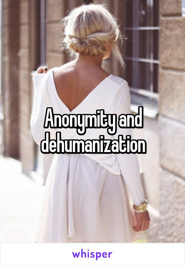Anonymity and dehumanization