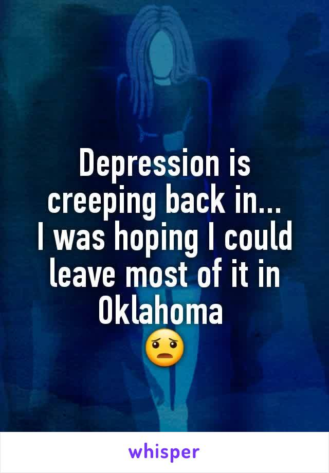 Depression is creeping back in... I was hoping I could leave most of it in Oklahoma  😦