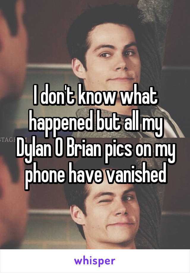 I don't know what happened but all my Dylan O Brian pics on my phone have vanished