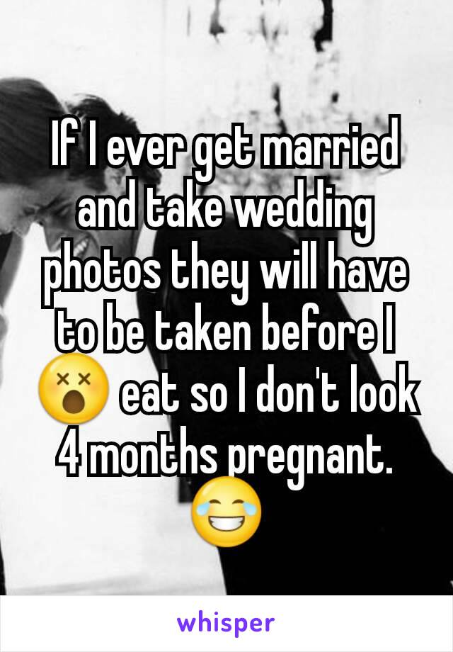 If I ever get married and take wedding photos they will have to be taken before I😵 eat so I don't look 4 months pregnant. 😂