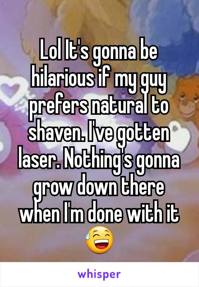 Lol It's gonna be hilarious if my guy prefers natural to shaven. I've gotten laser. Nothing's gonna grow down there when I'm done with it😅